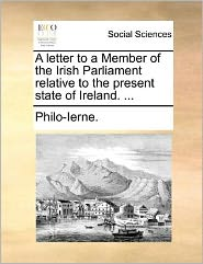 A letter to a Member of the Irish Parliament relative to the present state of Ireland. ...