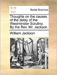 Thoughts on the causes of the delay of the Westminster Scrutiny. By the Rev. Mr. Jackson. - William Jackson