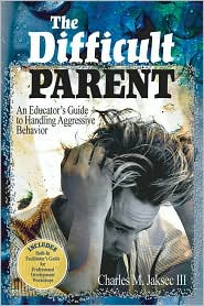 The Difficult Parent: An Educator's Guide to Handling Aggressive Behavior - Charles M. Jaksec