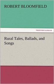 Rural Tales, Ballads, And Songs - Robert Bloomfield