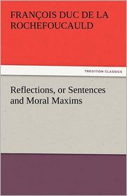Reflections, Or Sentences And Moral Maxims - Fran Ois Duc De La Rochefoucauld
