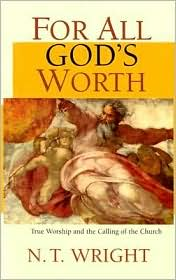 For All God's Worth: True Worship and the Calling of the Church - N. T. Wright