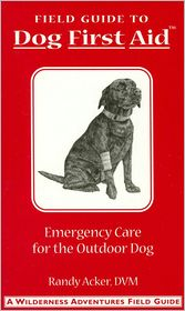Field Guide to Dog First Aid: Emergency Care for the Outdoor Dog (Wilderness Adventures Field Guides Series) - Randy Acker, Christopher Smith (Illustrator), With Jim Fergus