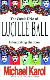 The Comic DNA of Lucille Ball: Interpreting the Icon - Michael Karol