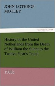 History Of The United Netherlands From The Death Of William The Silent To The Twelve Year's Truce, 1585b - John Lothrop Motley