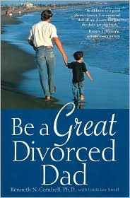 Be a Great Divorced Dad - Kenneth N. Condrell, Linda L. Small