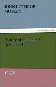 History of the United Netherlands, 1588d - John Lothrop Motley