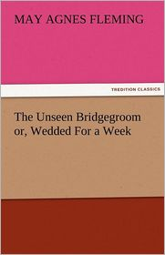 The Unseen Bridgegroom Or, Wedded for a Week - May Agnes Fleming