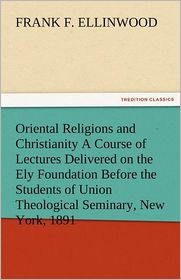Oriental Religions and Christianity a Course of Lectures Delivered on the Ely Foundation Before the Students of Union Theological Seminary, New York,
