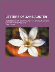 Letters of Jane Austen; Selected From the Compilation of Her Great Nephew, Edward, Lord Brabourne - Jane Austen