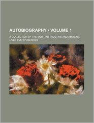 Autobiographies (Volume 1); A Collection Of The Most Instructive And Amusing Lives Ever Published - General Books