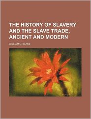 The History of Slavery and the Slave Trade, Ancient and Modern - William O. Blake