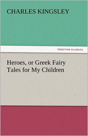 Heroes, Or Greek Fairy Tales For My Children - Charles Kingsley