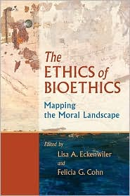 The Ethics of Bioethics: Mapping the Moral Landscape - Lisa A. Eckenwiler (Editor), Lisaa Eckenwiler (Editor), Felicia G. Cohn (Editor)