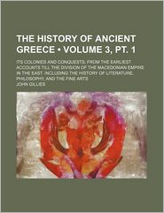 The History Of Ancient Greece (3, Pt. 1); Its Colonies And Conquests; From The Earliest Accounts Till The Division Of The Macedonian Empire In - John Gillies