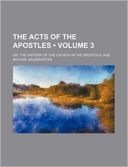 The Acts Of The Apostles (Volume 3); Or, The History Of The Church In The Apostolic Age - Michael Baumgarten