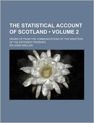 The Statistical Account Of Scotland (Volume 2); Drawn Up From The Communications Of The Ministers Of The Different Parishes - John Sinclair