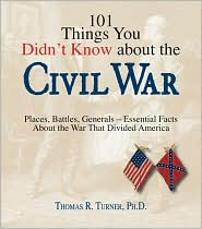 101 Things You Didn't Know about the Civil War: Places, Battles, Generals-Essential Facts about the War That Divided America - Thomas R. Turner, Thomas Reed Turner