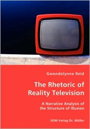The Rhetoric of Reality Television - A Narrative Analysis of the Structure of Illusion - Gwendolynne Reid