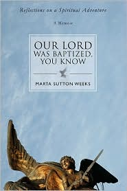 Our Lord Was Baptized, You Know: Reflections on a Spiritual Adventure - Marta Sutton Weeks