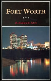 Fort Worth: A Texas Original! (Fred Rider Cotten Popular History Series) - Richard F. Selcer