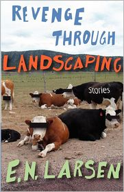 Revenge through Landscaping: Stories - E. Larsen