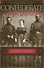 Confederate Heroines: 120 Southern Women Convicted by Union Military Justice - Thomas P. Lowry