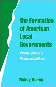 The Formation of American Local Governments: Private Values in Public Institutions - Nancy Burns