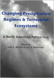 Changing Precipitation Regimes and Terrestrial Ecosystems: A North American Perspective - Jake F. Weltzin (Editor), Guy R. McPherson (Editor)