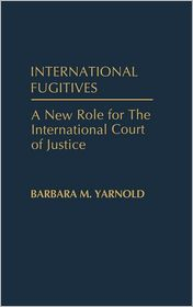 International Fugitives: A New Role for the International Court of Justice - Barbara M. Yarnold