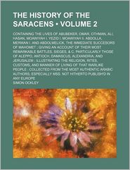 The History Of The Saracens (Volume 2); Containing The Lives Of Abubeker, Omar, Othman, Ali, Hasan, Moawiyah I. Yezid I. Moawiyah Ii. Abdolla, - General Books