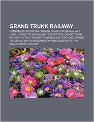 Grand Trunk Railway: Companies Operating Former Grand Trunk Railway Lines, Grand Trunk Railway Executives, Grand Trunk Railway Hotels - Source Wikipedia, LLC Books (Editor), Books Group (Editor)