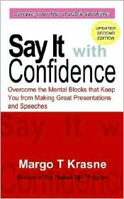 Say It with Confidence: Overcome the Mental Blocks That Keep You from Making Great Presentations and Speeches - Margo T. Krasne