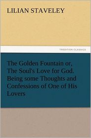 The Golden Fountain Or, the Soul's Love for God. Being Some Thoughts and Confessions of One of His Lovers - Lilian Staveley