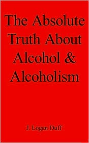 The Absolute Truth about Alcohol and Alcoholism - J. Logan Duff