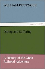 Daring and Suffering: A History of the Great Railroad Adventure - William Pittenger