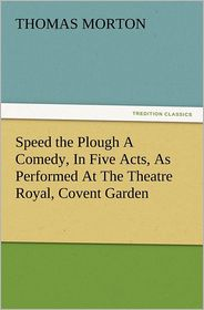 Speed the Plough a Comedy, in Five Acts, as Performed at the Theatre Royal, Covent Garden - Thomas Morton