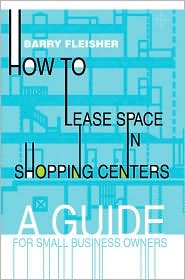 How to Lease Space in Shopping Centers:A Guide for Small Business Owners - Barry Fleisher