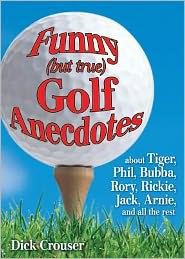 Funny (but true) Golf Anecdotes: about Tiger, Phil, Bubba, Rory, Rickie, Jack, Arnie, and all the rest. - Dick Crouser
