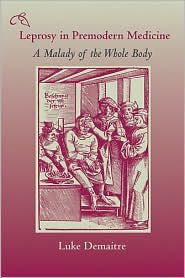 Leprosy in Premodern Medicine: A Malady of the Whole Body - Luke Demaitre