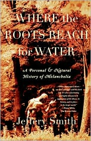 Where the Roots Reach for Water: A Personal and Natural History of Melancholia - Jeffery Smith