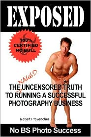 Exposed: The Naked Uncensored Truth to Running a Successful Photography Business - Robert Provencher