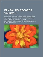 Bengal Ms. Records (Volume 1); A Selected List Of 14,136 Letters In The Board Of Revenue, Calcutta, 1782-1807, With An Historical Dissertation - William Wilson Hunter