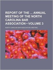 Report Of The Annual Meeting Of The North Carolina Bar Association (Volume 3) - North Carolina Bar Association. Meeting