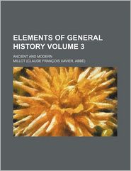 Elements Of General History (Volume 3); Ancient And Modern - Millot