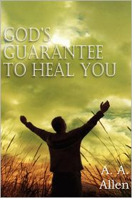 God's Guarantee to Heal You - A. A. Allen