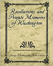 Recollections And Private Memoirs Of Washington - George Washington Parke Custis