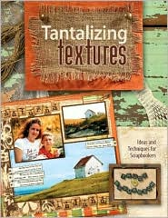 Tantalizing Textures: Ideas and Techniques for Scrapbookers