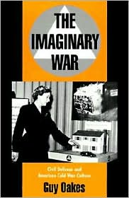 The Imaginary War: Civil Defense and American Cold War Culture