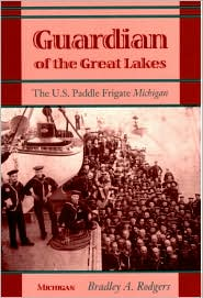 Guardian of the Great Lakes: The U. S. Paddle Frigate Michigan - Bradley A. Rodgers
